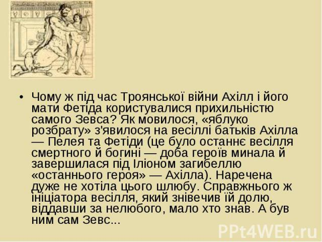 Чому ж під час Троянської війни Ахілл і його мати Фетіда користувалися прихильністю самого Зевса? Як мовилося, «яблуко розбрату» з'явилося на весіллі батьків Ахілла — Пелея та Фетіди (це було останнє весілля смертного й богині — доба героїв минала й…
