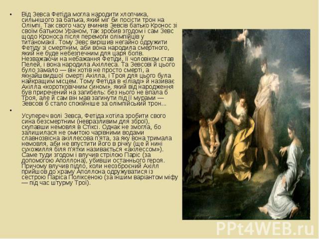 Від Зевса Фетіда могла народити хлопчика, сильнішого за батька, який міг би посісти трон на Олімпі. Так свого часу вчинив Зевсів батько Кронос зі своїм батьком Ураном, так зробив згодом і сам Зевс щодо Кроноса після перемоги олімпійців у титаномахії…