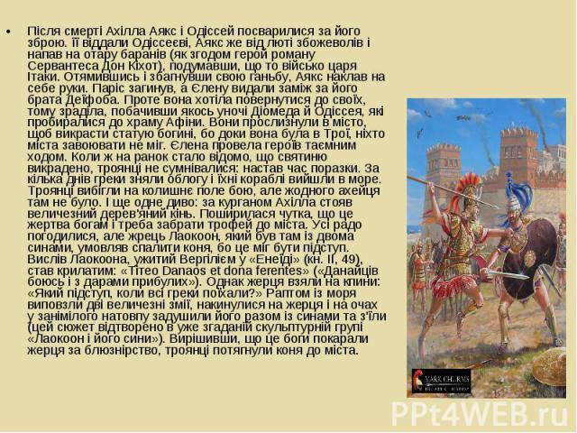 Після смерті Ахілла Аякс і Одіссей посварилися за його зброю. її віддали Одіссеєві, Аякс же від люті збожеволів і напав на отару баранів (як згодом герой роману Сервантеса Дон Кіхот), подумавши, що то військо царя Ітаки. Отямившись і збагнувши свою …