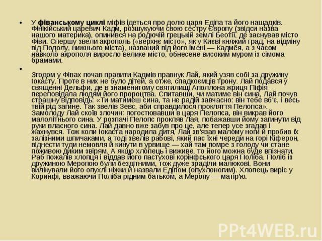 У фіванському циклі міфів ідеться про долю царя Едіпа та його нащадків. Фінікійський царевич Кадм, розшукуючи свою сестру Європу (звідси назва нашого материка), опинився на родючій грецькій землі Беотії, де заснував місто Фіви. Спершу звели акрополь…