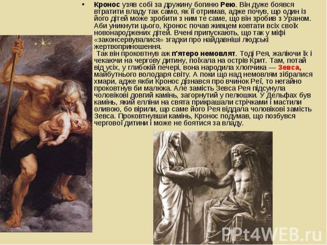 Кронос узяв собі за дружину богиню Рею. Він дуже боявся втратити владу так само, як її отримав, адже почув, що один із його дітей може зробити з ним те саме, що він зробив з Ураном. Аби уникнути цього, Кронос почав живцем ковтати всіх своїх новонаро…