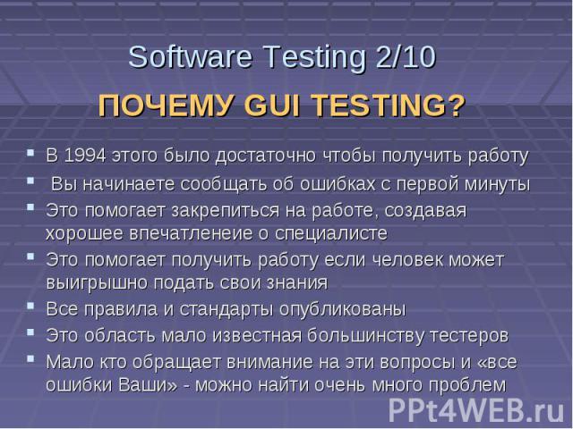Software Testing 2/10 ПОЧЕМУ GUI TESTING? В 1994 этого было достаточно чтобы получить работу Вы начинаете сообщать об ошибках с первой минуты Это помогает закрепиться на работе, создавая хорошее впечатленеие о специалисте Это помогает получить работ…