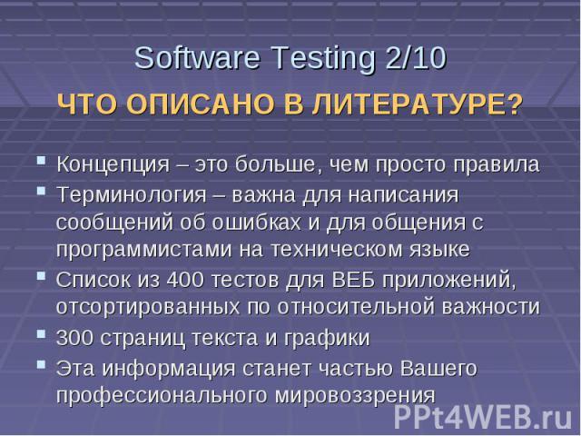 Software Testing 2/10 ЧТО ОПИСАНО В ЛИТЕРАТУРЕ? Концепция – это больше, чем просто правила Терминология – важна для написания сообщений об ошибках и для общения с программистами на техническом языке Список из 400 тестов для ВЕБ приложений, отсортиро…