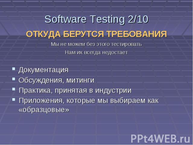 Software Testing 2/10 ОТКУДА БЕРУТСЯ ТРЕБОВАНИЯ Мы не можем без этого тестировать Нам их всегда недостает Документация Обсуждения, митинги Практика, принятая в индустрии Приложения, которые мы выбираем как «образцовые»