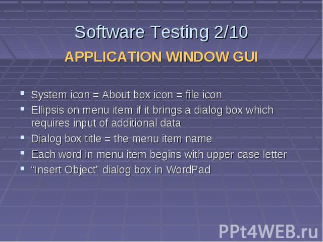 Software Testing 2/10 APPLICATION WINDOW GUI System icon = About box icon = file icon Ellipsis on menu item if it brings a dialog box which requires input of additional data Dialog box title = the menu item name Each word in menu item begins with up…