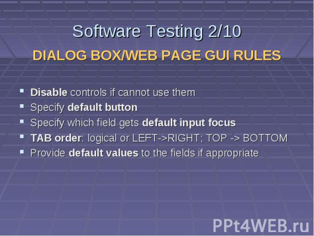 Software Testing 2/10 DIALOG BOX/WEB PAGE GUI RULES Disable controls if cannot use them Specify default button Specify which field gets default input focus TAB order: logical or LEFT->RIGHT; TOP -> BOTTOM Provide default values to the fields i…