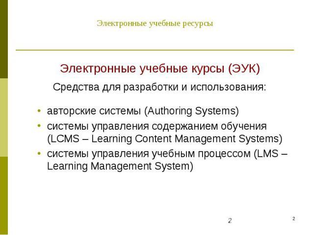Электронные учебные ресурсы Электронные учебные курсы (ЭУК) Средства для разработки и использования: авторские системы (Authoring Systems) системы управления содержанием обучения (LCMS – Learning Content Management Systems) системы управления учебны…