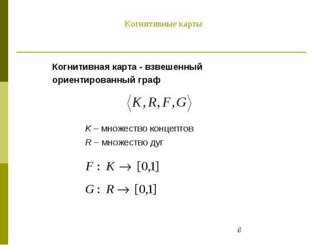 Когнитивная карта - взвешенный ориентированный граф K – множество концептов R – множество дуг