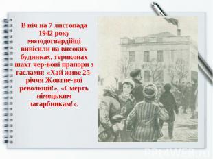 В ніч на 7 листопада 1942 року молодогвардійці вивісили на високих будинках, тер