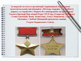 За видатні заслуги в організації і керівництві підпільною комсомольською організ