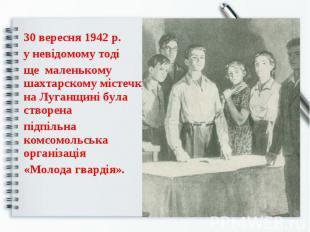 30 вересня 1942 р. у невідомому тоді ще маленькому шахтарскому містечку на Луган