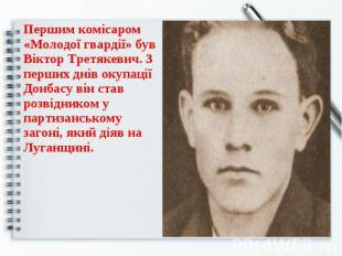 Першим комісаром «Молодої гвардії» був Віктор Третякевич. З перших днів окупації