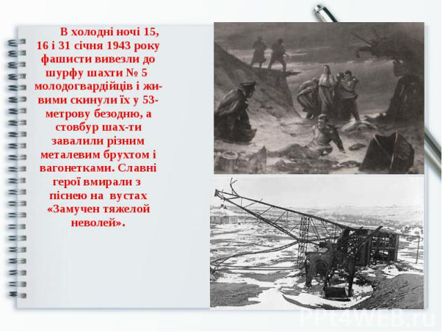 В холодні ночі 15, 16 і 31 січня 1943 року фашисти вивезли до шурфу шахти № 5 молодогвардійців і живими скинули їх у 53-метрову безодню, а стовбур шахти завалили різним металевим брухтом і вагонетками. Славні герої вмирали з піснею на вустах «Замуче…