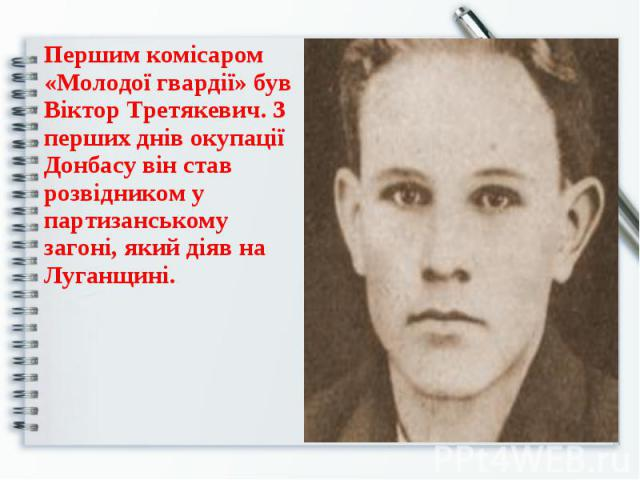 Першим комісаром «Молодої гвардії» був Віктор Третякевич. З перших днів окупації Донбасу він став розвідником у партизанському загоні, який діяв на Луганщині. Першим комісаром «Молодої гвардії» був Віктор Третякевич. З перших днів окупації Донбасу в…
