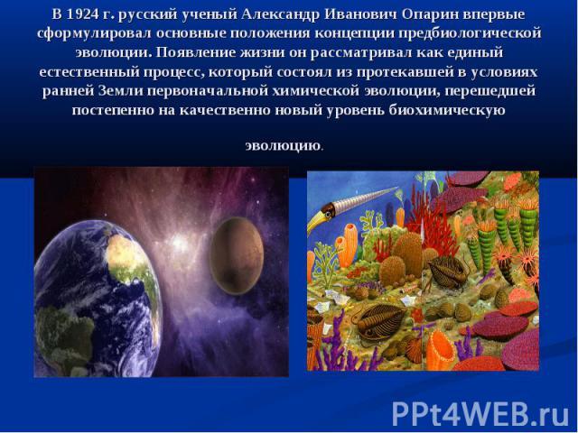 В 1924 г. русский ученый Александр Иванович Опарин впервые сформулировал основные положения концепции предбиологической эволюции. Появление жизни он рассматривал как единый естественный процесс, который состоял из протекавшей в условиях ранней Земли…