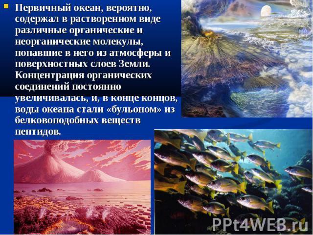 Первичный океан, вероятно, содержал в растворенном виде различные органические и неорганические молекулы, попавшие в него из атмосферы и поверхностных слоев Земли. Концентрация органических соединений постоянно увеличивалась, и, в конце концов, воды…