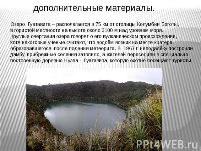 Озеро Гуатавита – располагается в 75 км от столицы Колумбии Боготы, в гористой местности на высоте около 3100 м над уровнем моря. Круглые очертания озера говорят о его вулканическом происхождении, хотя некоторые ученые считают, что водоём возник на …