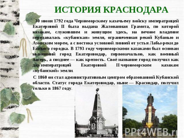 ИСТОРИЯ КРАСНОДАРА 30 июня1792годаЧерноморскому казачьему войску императрицей Екатериной II была выдана Жалованная Грамота, по которой казакам, служившим и живущим здесь, на вечное владение передавалась «кубанская» земля, ограниченная рекой Кубан…