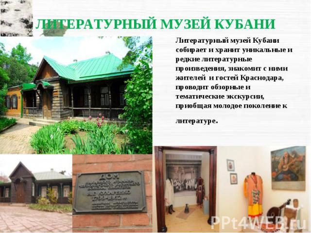 Литературный музей Кубани собирает и хранит уникальные и редкие литературные произведения, знакомит с ними жителей и гостей Краснодара, проводит обзорные и тематические экскурсии, приобщая молодое поколение к литературе.