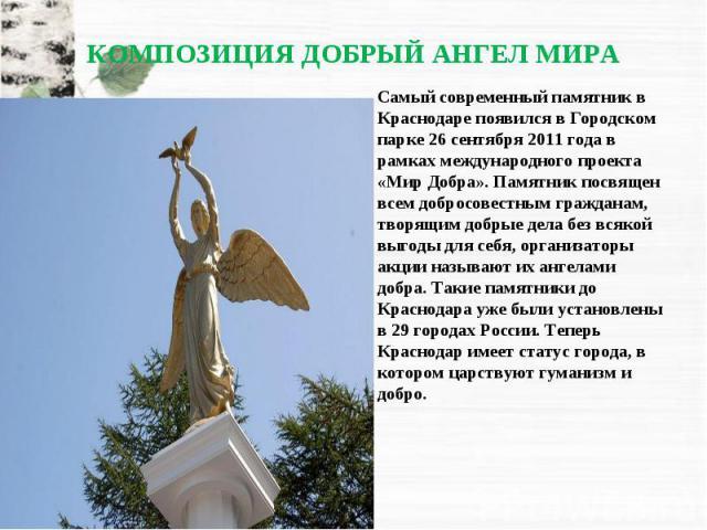 Самый современный памятник в Краснодаре появился в Городском парке 26 сентября 2011 года в рамках международного проекта «Мир Добра». Памятник посвящен всем добросовестным гражданам, творящим добрые дела без всякой выгоды для себя, организаторы акци…