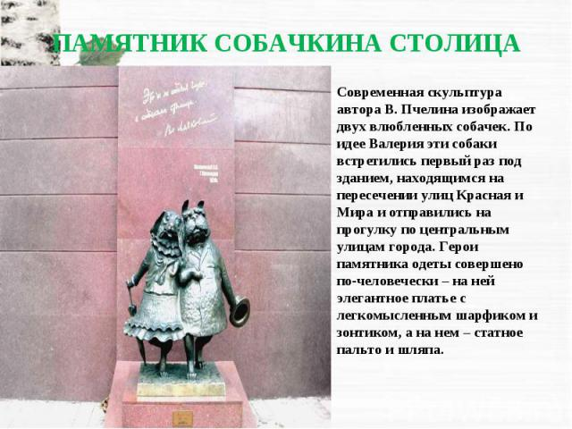 Современная скульптура автора В. Пчелина изображает двух влюбленных собачек. По идее Валерия эти собаки встретились первый раз под зданием, находящимся на пересечении улиц Красная и Мира и отправились на прогулку по центральным улицам города. Герои …