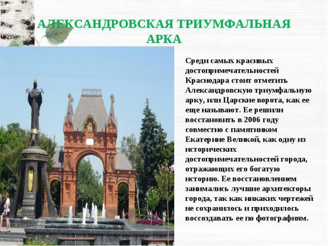 Среди самых красивых достопримечательностей Краснодара стоит отметить Александровскую триумфальную арку, или Царские ворота, как ее еще называют. Ее решили восстановить в 2006 году совместно с памятником Екатерине Великой, как одну из исторических д…