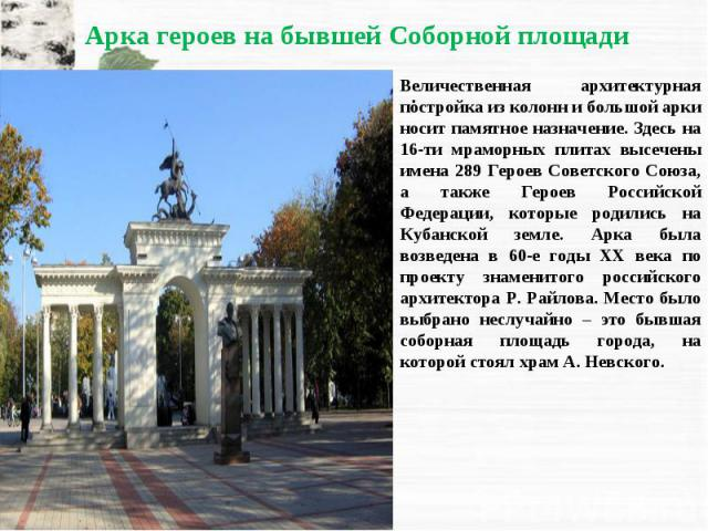 Величественная архитектурная постройка из колонн и большой арки носит памятное назначение. Здесь на 16-ти мраморных плитах высечены имена 289 Героев Советского Союза, а также Героев Российской Федерации, которые родились на Кубанской земле. Арка был…