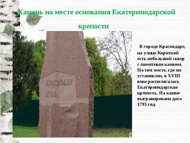 В городе Краснодаре, на улице Короткой есть небольшой сквер с памятным камнем. На том месте, где он установлен, в XVIII веке располагалась Екатеринодарская крепость. На камне выгравирована дата 1793 год.
