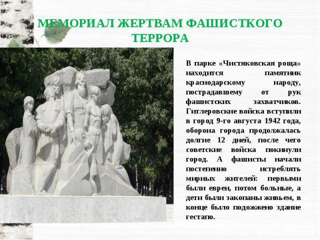 В парке «Чистяковская роща» находится памятник краснодарскому народу, пострадавшему от рук фашистских захватчиков. Гитлеровские войска вступили в город 9-го августа 1942 года, оборона города продолжалась долгие 12 дней, после чего советские войска п…