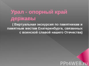 Урал - опорный край державы ( Виртуальная экскурсия по памятникам и памятным мес