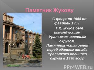 Памятник Жукову С февраля 1948 по февраль 1953 Г.К. Жуков был командующим Уральс
