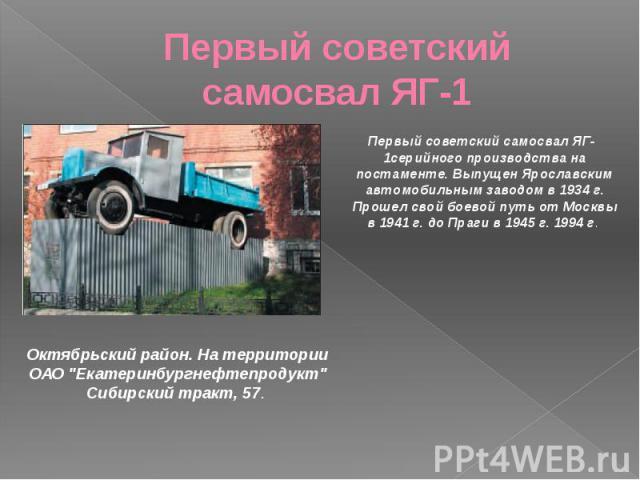 Первый советский самосвал ЯГ-1 Первый советский самосвал ЯГ-1серийного производства на постаменте. Выпущен Ярославским автомобильным заводом в 1934 г. Прошел свой боевой путь от Москвы в 1941 г. до Праги в 1945 г. 1994 г.