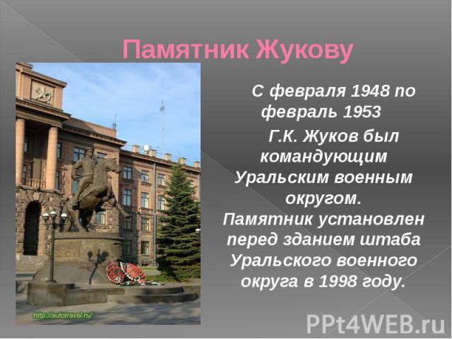 Памятник Жукову С февраля 1948 по февраль 1953 Г.К. Жуков был командующим Уральским военным округом. Памятник установлен перед зданием штаба Уральского военного округа в 1998 году.