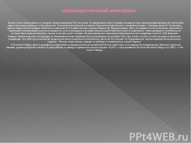 Широкореченский мемориал Вскоре после начала войны на Среднем Урале развернули 153 госпиталя. В Свердловске (так в то время назывался наш город) расквартировали 40 госпиталей, куда и свозились раненые со всех фронтов. Госпитали располагались в здани…