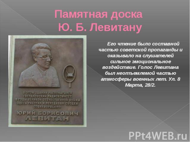 Памятная доска Ю. Б. Левитану Его чтение было составной частью советской пропаганды и оказывало на слушателей сильное эмоциональное воздействие. Голос Левитана был неотъемлемой частью атмосферы военных лет. Ул. 8 Марта, 28/2.