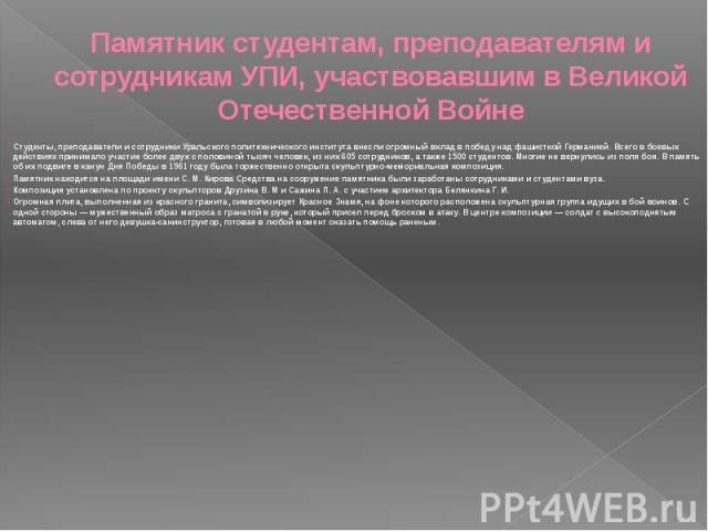 Памятник студентам, преподавателям и сотрудникам УПИ, участвовавшим в Великой Отечественной Войне Студенты, преподаватели и сотрудники Уральского политехнического института внесли огромный вклад в победу над фашисткой Германией. Всего в боевых дейст…