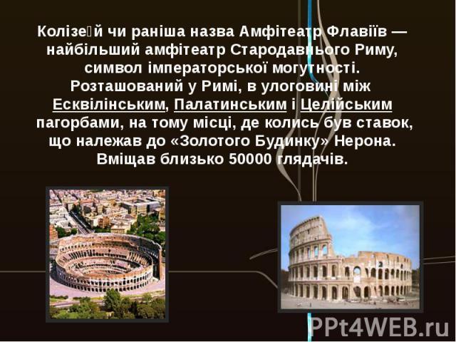 Колізе йчи раніша назваАмфітеатр Флавіїв— найбільшийамфітеатр Стародавнього Риму, символ імператорської могутності. Розташований уРимі, в улоговині міжЕсквілінським,ПалатинськиміЦелійськимпагорбами, на тому місці, де колись був ставок, що …