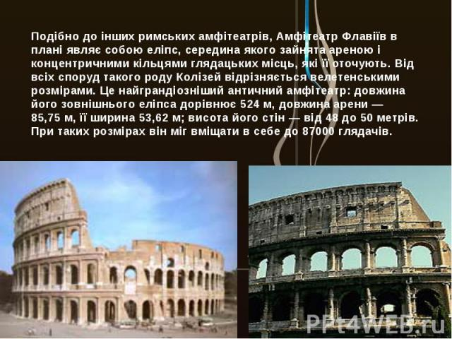 Подібно до інших римських амфітеатрів, Амфітеатр Флавіїв в плані являє собою еліпс, середина якого зайнята ареною і концентричними кільцями глядацьких місць, які її оточують. Від всіх споруд такого роду Колізей відрізняється велетенськими розмірами.…