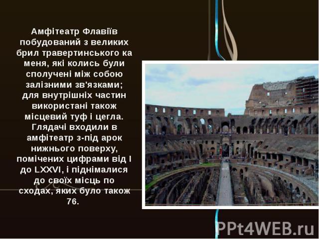 Амфітеатр Флавіїв побудований з великих брилтравертинськогокаменя, які колись були сполучені між собою залізними зв'язками; для внутрішніх частин використані також місцевийтуфіцегла. Глядачі входили в амфітеатр з-під арок нижнього поверху, помі…