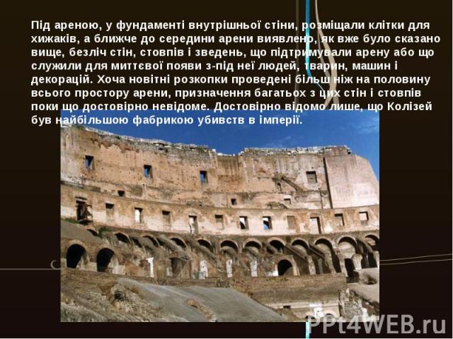 Під ареною, у фундаменті внутрішньої стіни, розміщали клітки для хижаків, а ближче до середини арени виявлено, як вже було сказано вище, безліч стін, стовпів і зведень, що підтримували арену або що служили для миттєвої появи з-під неї людей, тварин,…