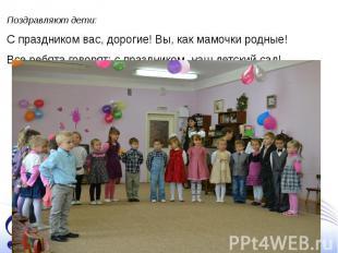 Поздравляют дети: С праздником вас, дорогие! Вы, как мамочки родные! Все ребята