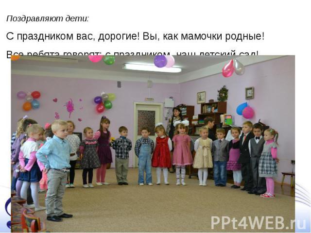 Поздравляют дети: С праздником вас, дорогие! Вы, как мамочки родные! Все ребята говорят: с праздником, наш детский сад!