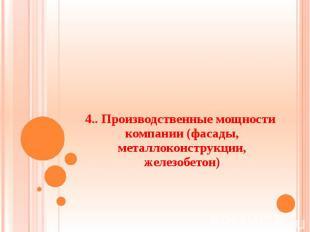4.. Производственные мощности компании (фасады, металлоконструкции, железобетон)