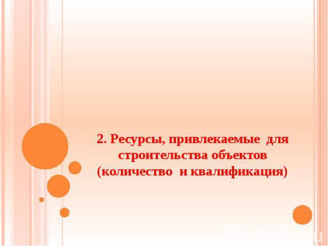 2. Ресурсы, привлекаемые для строительства объектов (количество и квалификация)