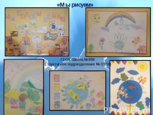 «Мы рисуем» ГБОУ Школа №998 Структурное подразделение №7(858)
