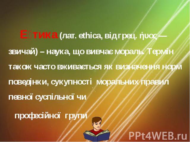 Е тика (лат. ethica, вiд грец. ήυος— звичай) – наука, що вивчає мораль. Термiн також часто вживається як визначення норм поведiнки, сукупностi моральних правил певної суспiльної чи професійної групи