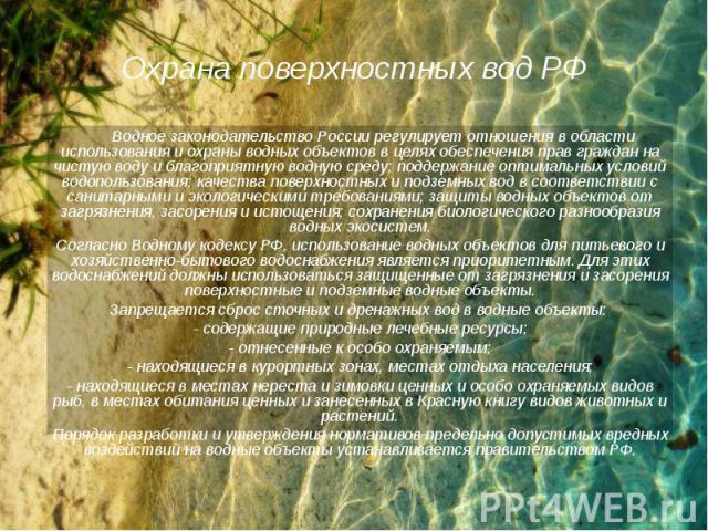 Водное законодательство России регулирует отношения в области использования и охраны водных объектов в целях обеспечения прав граждан на чистую воду и благоприятную водную среду; поддержание оптимальных условий водопользования; качества поверхностны…