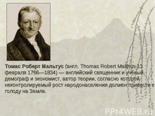 Томас Роберт Мальтус (англ. Thomas Robert Malthus 13 февраля 1766—1834) — англий