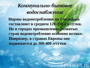 Нормы водопотребления на 1 человека составляют в среднем 120-150 л в сутки. Но в