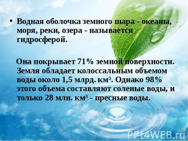 Водная оболочка земного шара - океаны, моря, реки, озера - называется гидросферой. Водная оболочка земного шара - океаны, моря, реки, озера - называется гидросферой. Она покрывает 71% земной поверхности. Земля обладает колоссальным объемом воды окол…